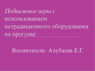 Воспитатель: Алубаева Е.Г. Подвижные игры с использованием нетрадиционного о