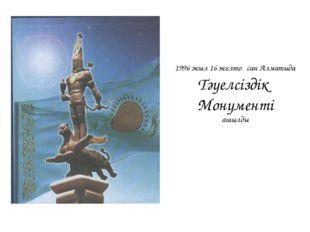 1996 жыл 16 желтоқсан Алматыда Тәуелсіздік Монументі ашылды