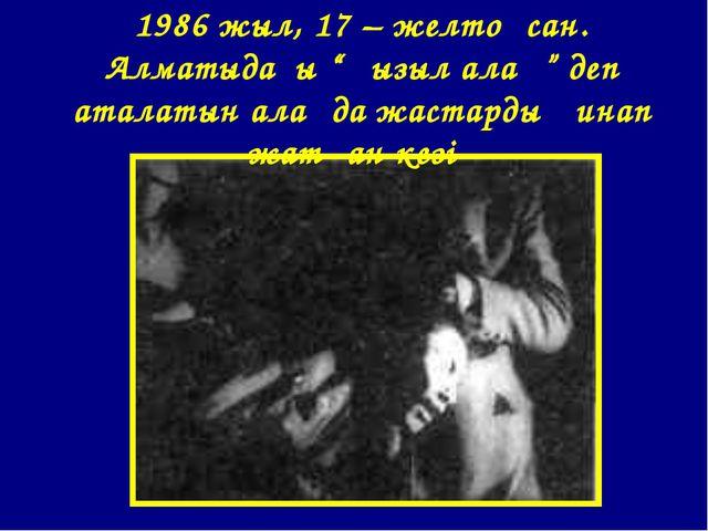 """1986 жыл, 17 – желтоқсан. Алматыдағы """"Қызыл алаң"""" деп аталатын алаңда жастард..."""