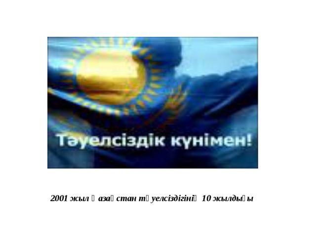 2001 жыл Қазақстан тәуелсіздігінің 10 жылдығы