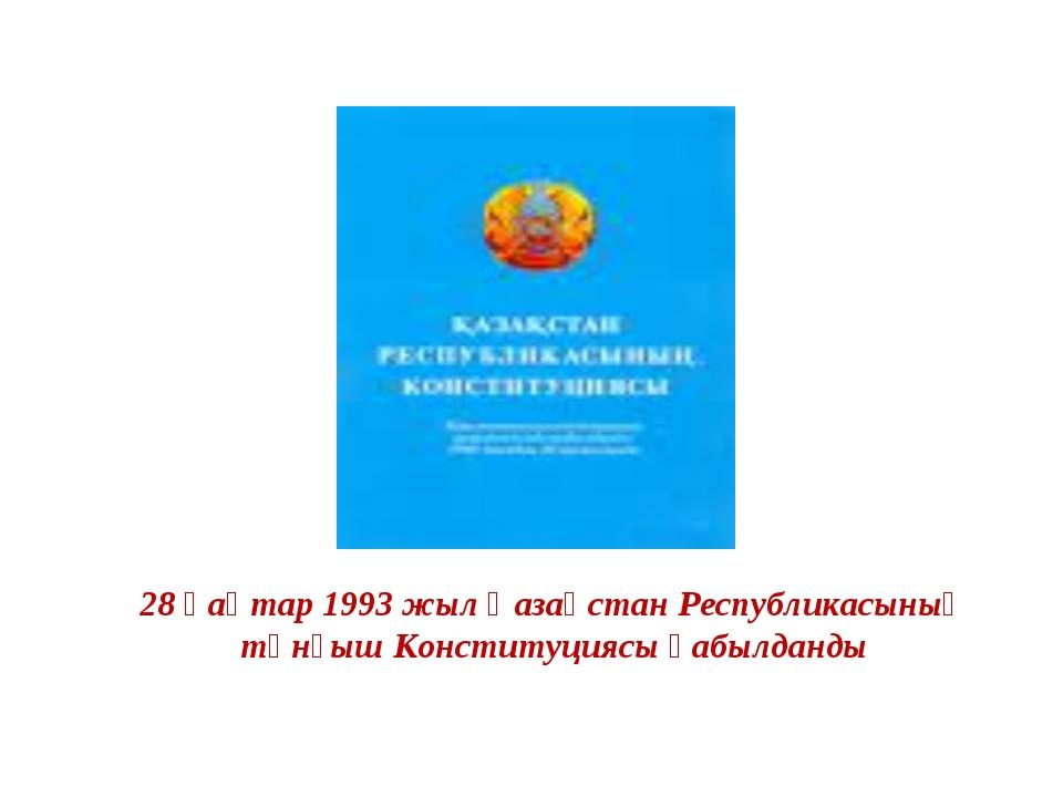 28 қаңтар 1993 жыл Қазақстан Республикасының тұнғыш Конституциясы қабылданды