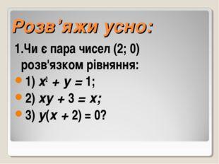 Розв'яжи усно: 1.Чи є пара чисел (2; 0) розв'язком рівняння: 1) х2 + у = 1;