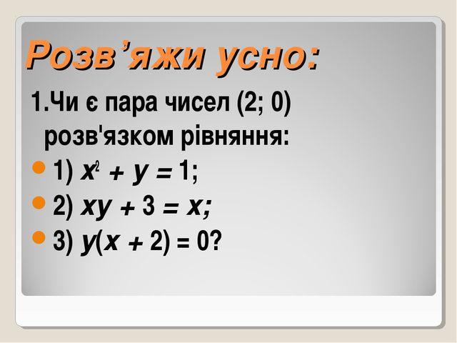 Розв'яжи усно: 1.Чи є пара чисел (2; 0) розв'язком рівняння: 1) х2 + у = 1;...