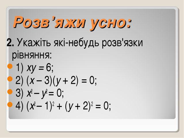 Розв'яжи усно: 2. Укажіть які-небудь розв'язки рівняння: 1) ху = 6; 2) (x –...