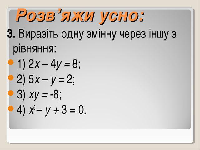 Розв'яжи усно: 3. Виразіть одну змінну через іншу з рівняння: 1) 2х – 4у = 8;...