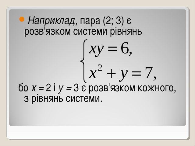 Наприклад, пара (2; 3) є розв'язком системи рівнянь бо х = 2 і у = 3 є розв'я...