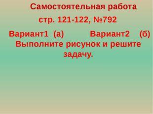 стр. 121-122, №792 Самостоятельная работа Вариант1 (а) Вариант2 (б) Выполнит