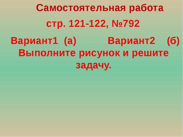 стр. 121-122, №792 Самостоятельная работа Вариант1 (а) Вариант2 (б) Выполнит...