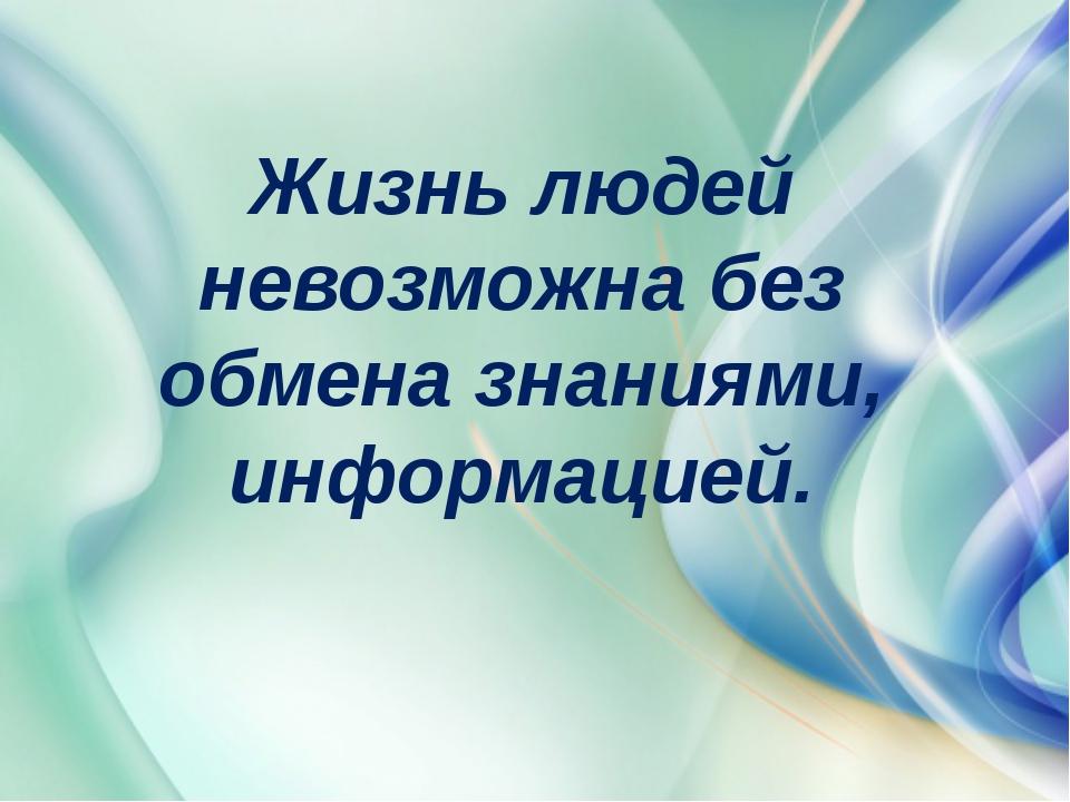 Жизнь людей невозможна без обмена знаниями, информацией.