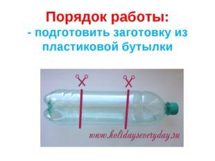 Порядок работы: - подготовить заготовку из пластиковой бутылки
