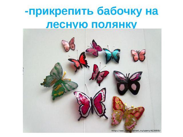 -прикрепить бабочку на лесную полянку