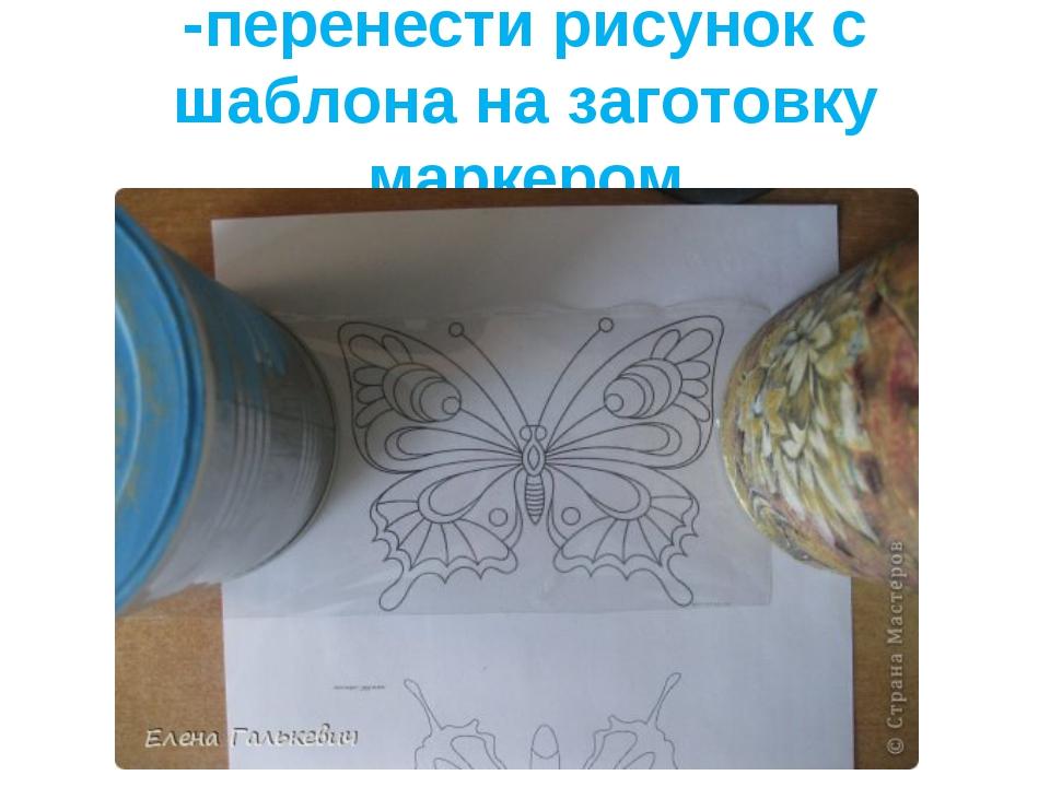 -перенести рисунок с шаблона на заготовку маркером