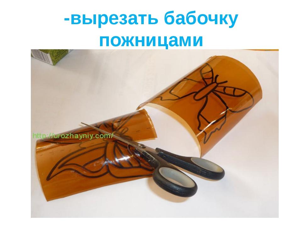 -вырезать бабочку пожницами