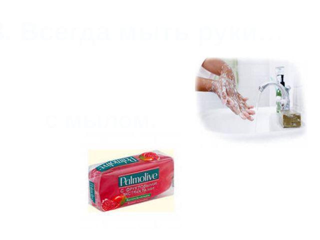 3. Всегда мыть руки… с мылом.