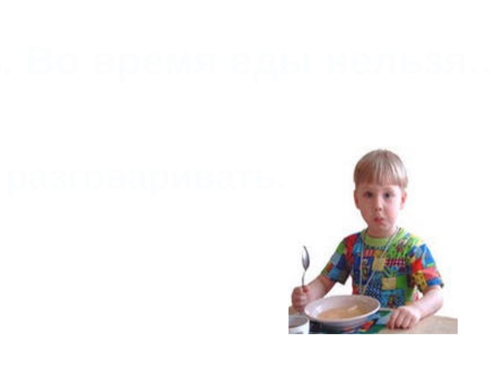 5. Во время еды нельзя… разговаривать.