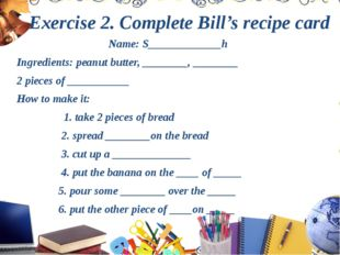 Exercise 2. Complete Bill's recipe card Name: S_____________h Ingredients: pe