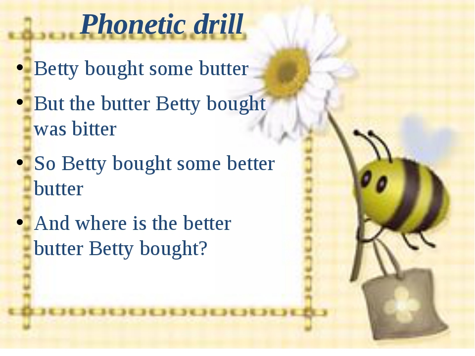 Phonetic drill Betty bought some butter But the butter Betty bought was bitte...