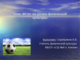 Тема: ФГОС на уроках физической культуры Выполнил: Серебряков В.В. Учитель фи