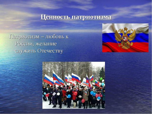 Ценность патриотизма Патриотизм – любовь к России, желание служить Отечеству