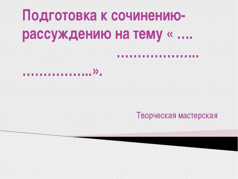 Подготовка к сочинению-рассуждению на тему « …. ………………..……………..». Творческая...