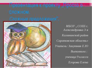 """Презентация к проекту """"Просто о сложном. Сложные предложения"""". МБОУ """"СОШ с. А"""