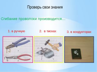 Сгибание проволоки производится… 1. в ручную 2. в тисках 3. в кондукторах Про