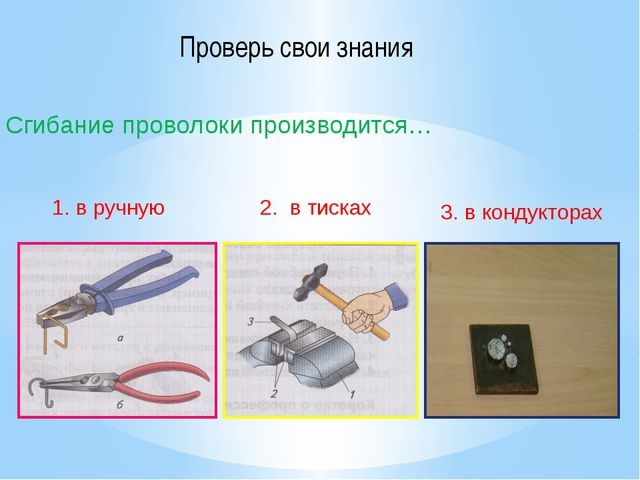 Сгибание проволоки производится… 1. в ручную 2. в тисках 3. в кондукторах Про...