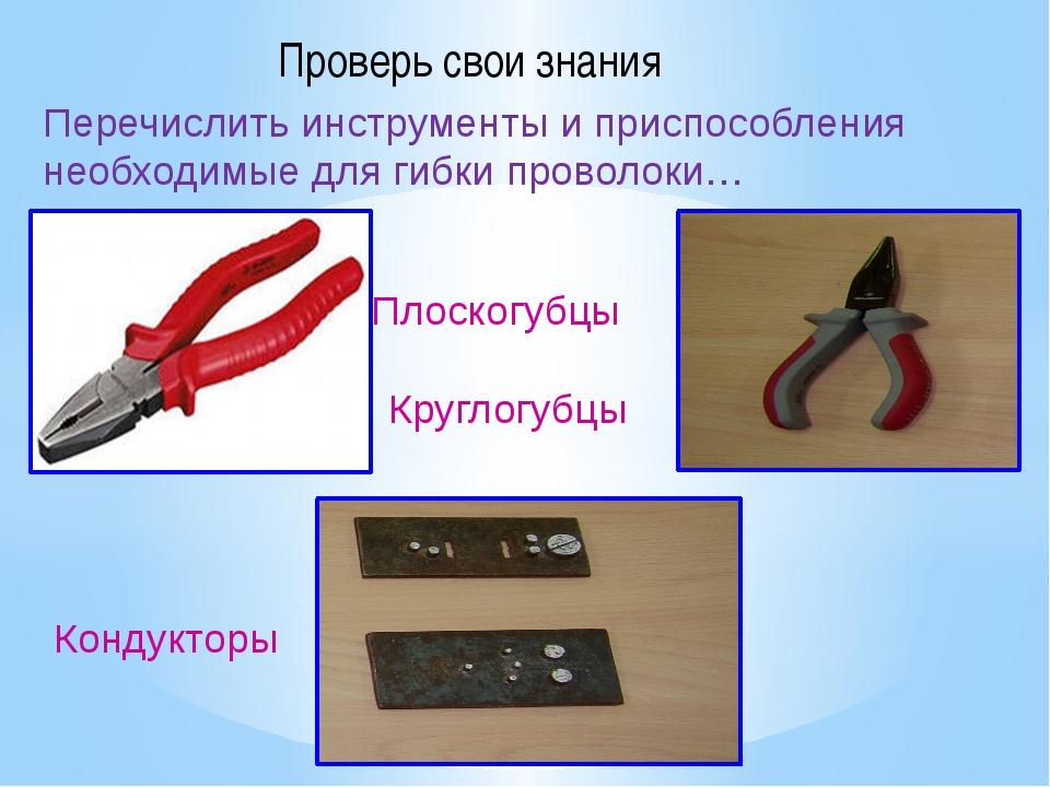 Проверь свои знания Плоскогубцы Круглогубцы Кондукторы Перечислить инструмент...