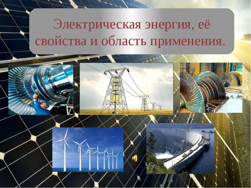 Электрическая энергия, её свойства и область применения.