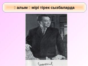 Қ.И.Сәтбаев - геолог (1899 – 1964 ж.ж) Ғалым өмірі тірек сызбаларда