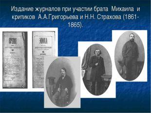 Издание журналов при участии брата Михаила и критиков А.А.Григорьева и Н.Н. С