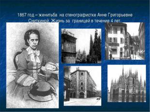1867 год – женитьба на стенографистке Анне Григорьевне Сниткиной. Жизнь за гр