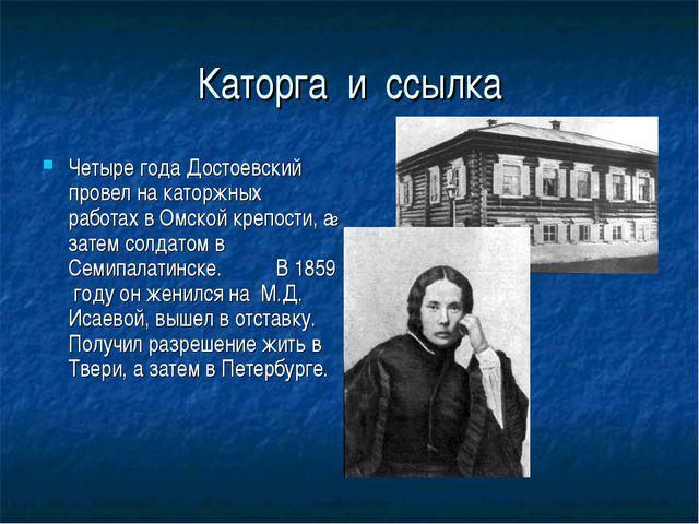 Каторга и ссылка Четыре года Достоевский провел на каторжных работах в Омской...