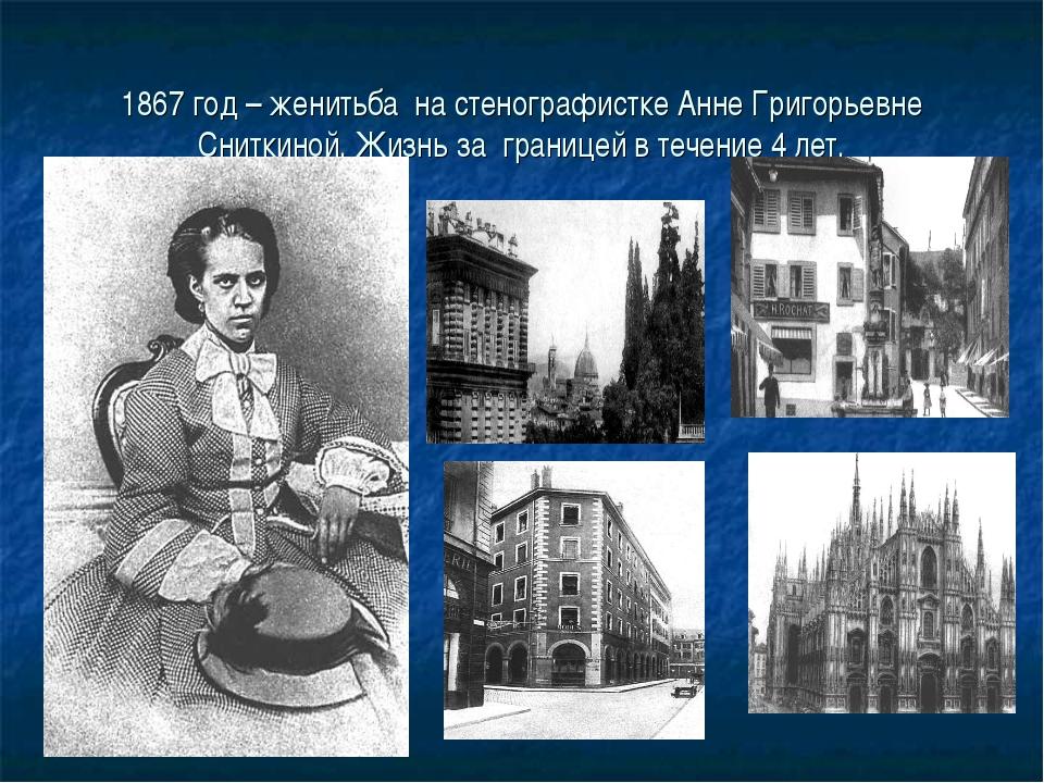 1867 год – женитьба на стенографистке Анне Григорьевне Сниткиной. Жизнь за гр...