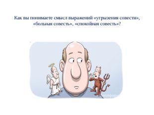 Как вы понимаете смысл выражений «угрызения совести», «больная совесть», «сп
