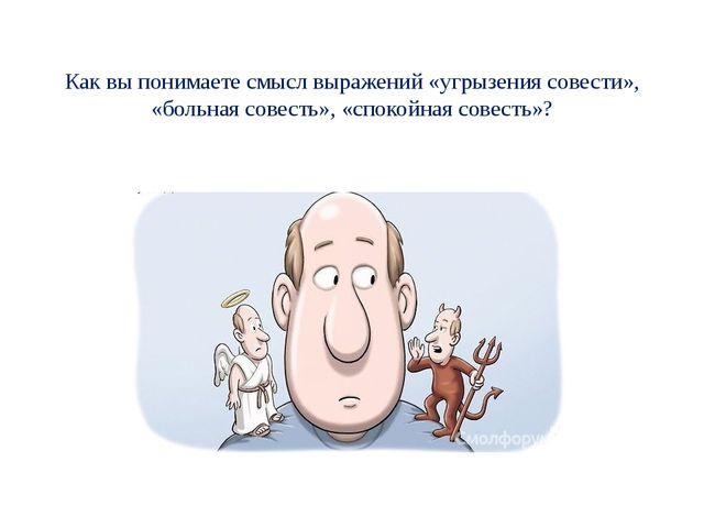Как вы понимаете смысл выражений «угрызения совести», «больная совесть», «сп...
