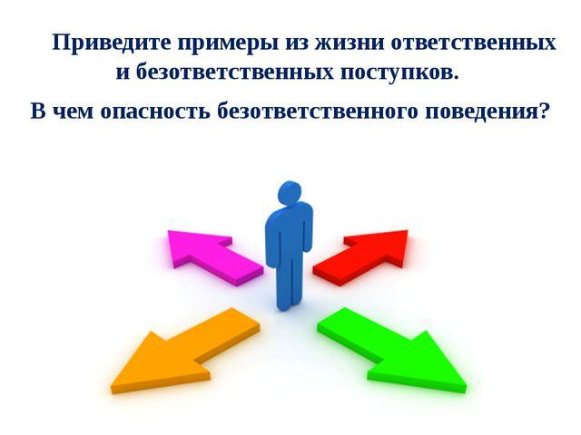 Приведите примеры из жизни ответственных и безответственных поступков. В че...