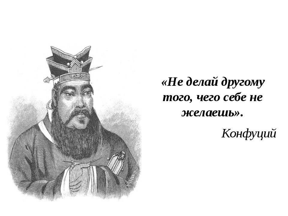 «Не делай другому того, чего себе не желаешь». Конфуций