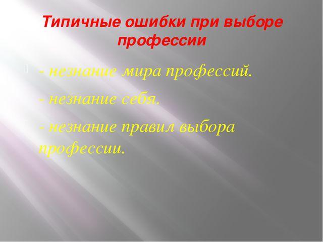 Типичные ошибки при выборе профессии - незнание мира профессий. - незнание се...