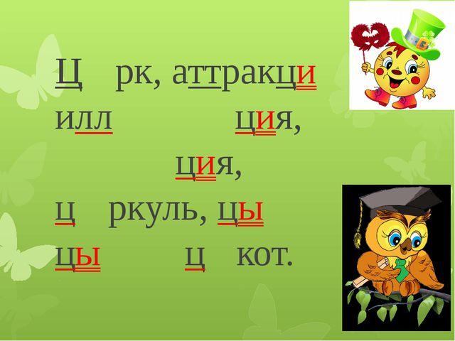Ци́рк, аттракцио́н, иллюмина́ция, насту́рция, ци́ркуль, цыплё́нок, цыга́н, цо...