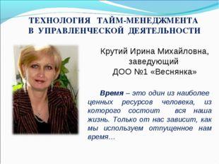 Крутий Ирина Михайловна, заведующий ДОО №1 «Веснянка» ТЕХНОЛОГИЯ ТАЙМ-МЕНЕДЖМ