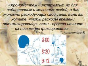 «Хронометраж - инструмент не для педантичных и мелочных людей, а для экономно