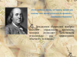 Бенджамен Франклин изобрёл систему управления временем, которая позволяет