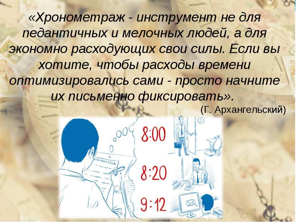«Хронометраж - инструмент не для педантичных и мелочных людей, а для экономно...