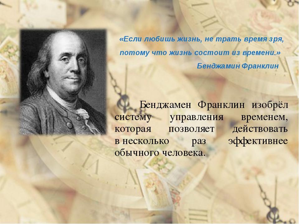 Бенджамен Франклин изобрёл систему управления временем, которая позволяет...