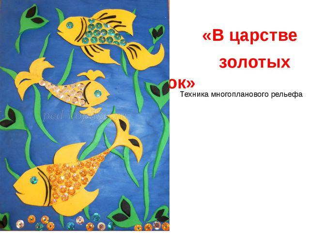 «В царстве золотых рыбок» Техника многопланового рельефа