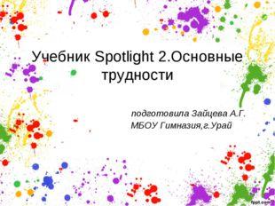 Учебник Spotlight 2.Основные трудности подготовила Зайцева А.Г. МБОУ Гимназия