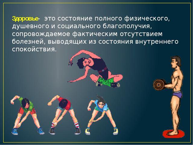 Здоровье- это состояние полного физического, душевного и социального благопол...