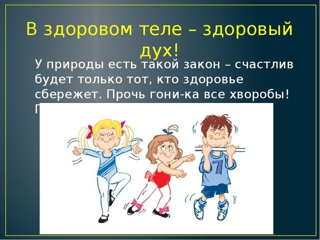 В здоровом теле – здоровый дух! У природы есть такой закон – счастлив будет т...