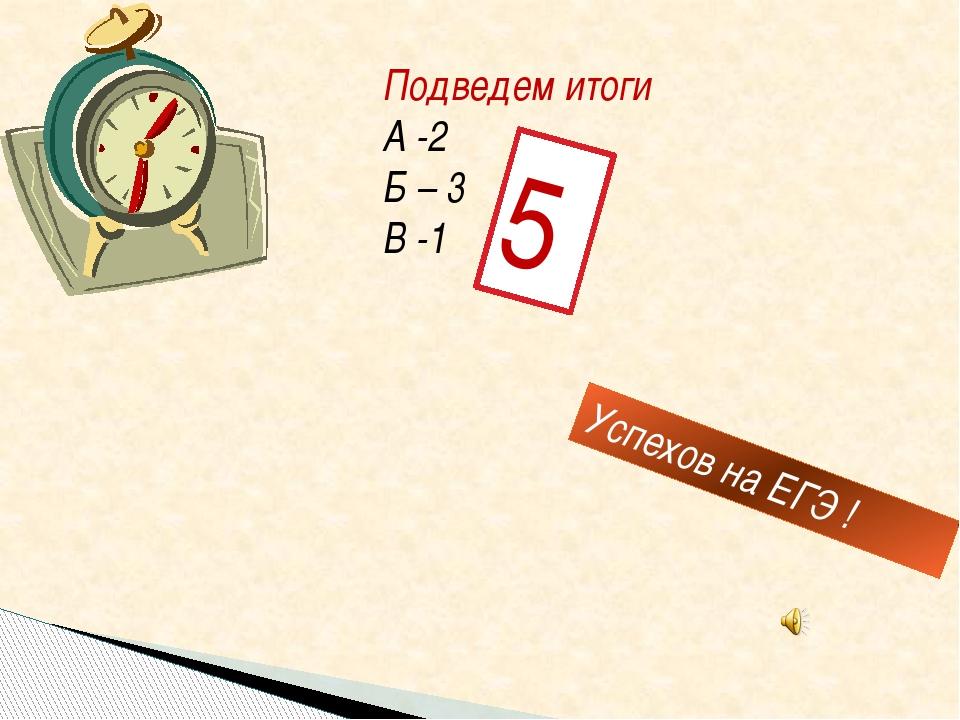 Подведем итоги А -2 Б – 3 В -1 Успехов на ЕГЭ ! 5